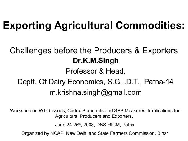 Exporting Agricultural Commodities: Challenges before the Producers & Exporters Dr.K.M.Singh Professor & Head, Deptt. Of D...