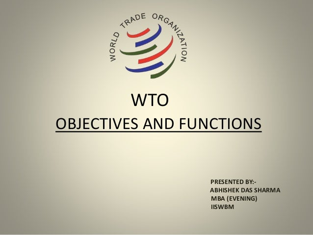 WTO OBJECTIVES AND FUNCTIONS PRESENTED BY:- ABHISHEK DAS SHARMA MBA (EVENING) IISWBM