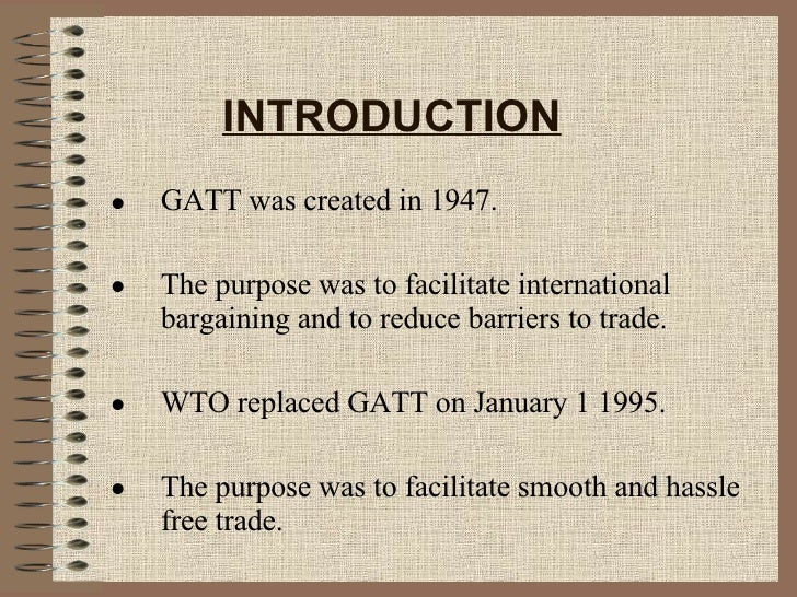 INTRODUCTION <ul><li>GATT was created in 1947. </li></ul><ul><li>The purpose was to facilitate international bargaining an...