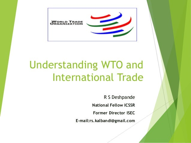 Understanding WTO and International Trade R S Deshpande National Fellow ICSSR Former Director ISEC E-mail:rs.kalbandi@gmai...
