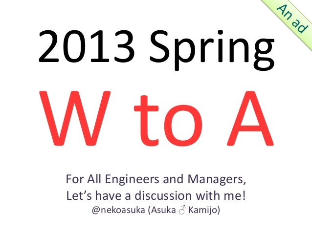 2013 SpringW to A For All Engineers and Managers, Let's have a discussion with me!     @nekoasuka (Asuka ♂ Kamijo)