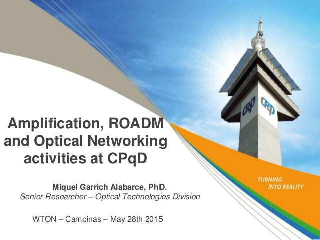 Amplification, ROADM and Optical Networking activities at CPqD Miquel Garrich Alabarce, PhD. Senior Researcher – Optical T...
