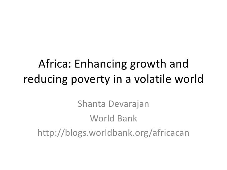 Africa: Enhancing growth and reducing poverty in a volatile world<br />ShantaDevarajan<br />World Bank<br />http://blogs.w...