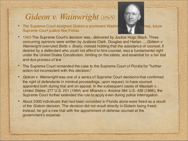 gideon v wainwright essay questions Gideon was charged in a florida state court with breaking and entering into a poolroom with the intent to commit a misdemeanor such an offense was a felony under florida law when gideon appeared before the state court he informed the court that he was indigent and requested the court appoint him an attorney, asserting that the united.