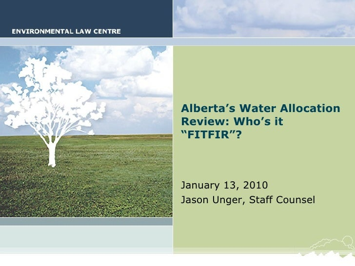 "Alberta's Water Allocation Review: Who's it ""FITFIR""? January 13, 2010 Jason Unger, Staff Counsel"