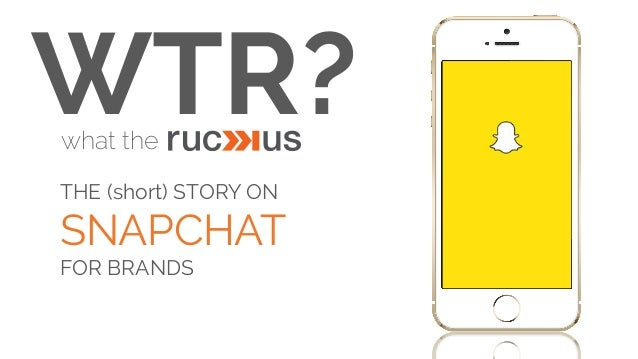 WTR?  what the  THE (short) STORY ON  SNAPCHAT  FOR BRANDS