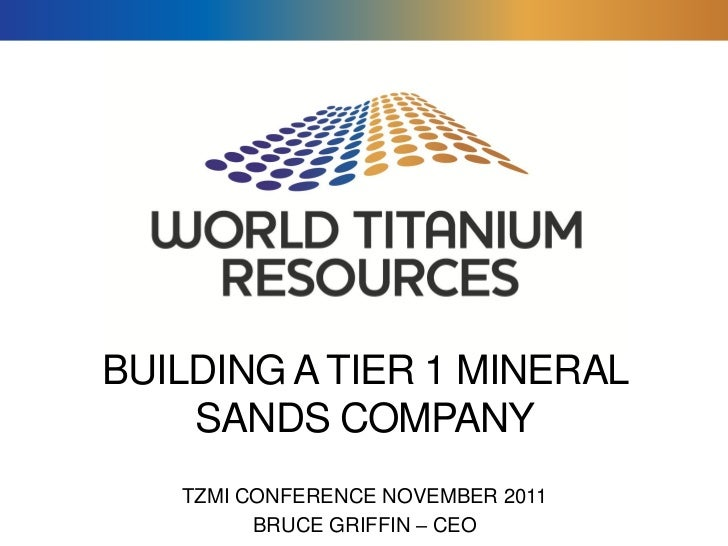 BUILDING A TIER 1 MINERAL    SANDS COMPANY   TZMI CONFERENCE NOVEMBER 2011         BRUCE GRIFFIN – CEO