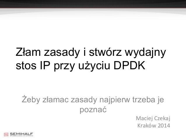 Złam zasady i stwórz wydajny stos IP przy użyciu DPDK Żeby złamac zasady najpierw trzeba je poznać Maciej Czekaj Kraków 20...
