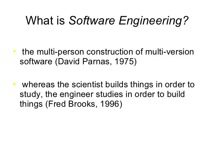 What is  Software Engineering? <ul><li>the multi-person construction of multi-version software (David Parnas, 1975) </li><...