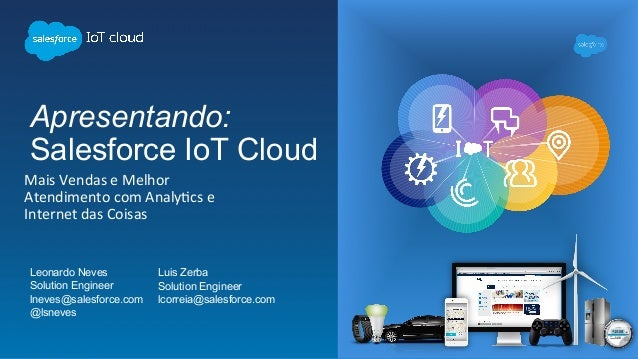 Apresentando: Salesforce IoT Cloud  Leonardo Neves Solution Engineer lneves@salesforce.com @lsneves MaisVendaseMelho...