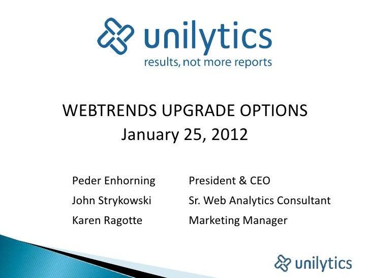 WEBTRENDS UPGRADE OPTIONS      January 25, 2012 Peder Enhorning   President & CEO John Strykowski   Sr. Web Analytics Cons...