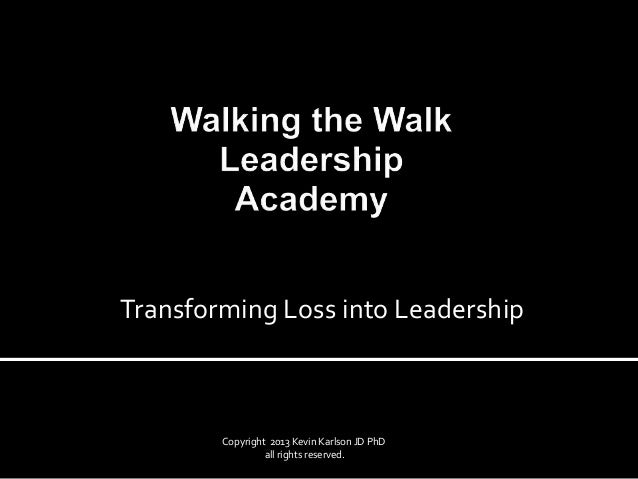 Copyright 2013 Kevin Karlson JD PhD all rights reserved. Transforming Loss into Leadership