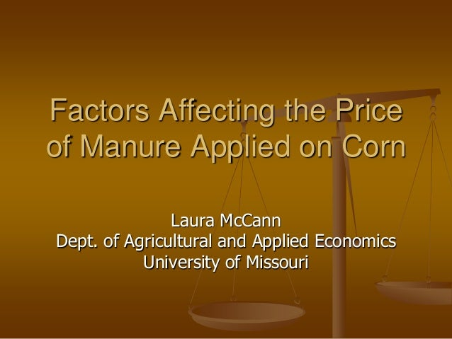 Factors Affecting the Priceof Manure Applied on CornLaura McCannDept. of Agricultural and Applied EconomicsUniversity of M...