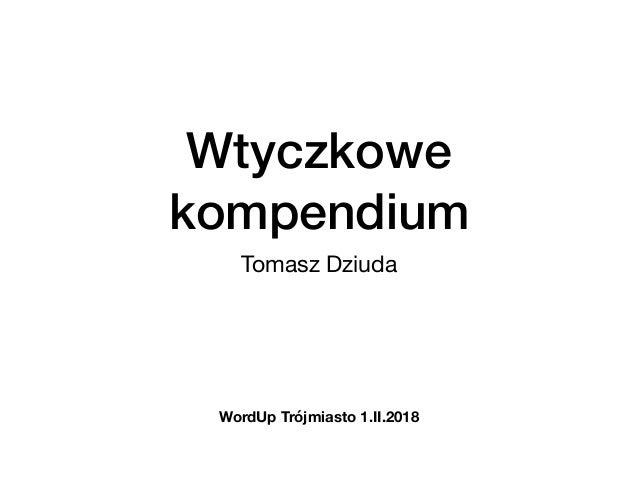 Wtyczkowe kompendium Tomasz Dziuda WordUp Trójmiasto 1.II.2018
