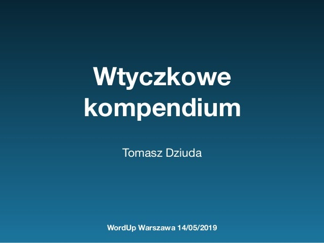 Wtyczkowe kompendium Tomasz Dziuda WordUp Warszawa 14/05/2019