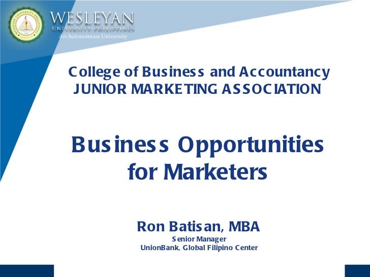 College of Business and Accountancy JUNIOR MARKETING ASSOCIATION  Business Opportunities for Marketers Ron Batisan, MBA Se...