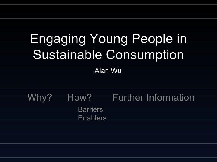 Engaging Young People in Sustainable Consumption Alan Wu <ul><ul><li>Barriers Enablers </li></ul></ul>Further Information ...