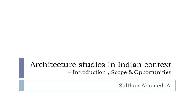 Architecture studies In Indian context – Introduction , Scope & Opportunities Sulthan Ahamed. A