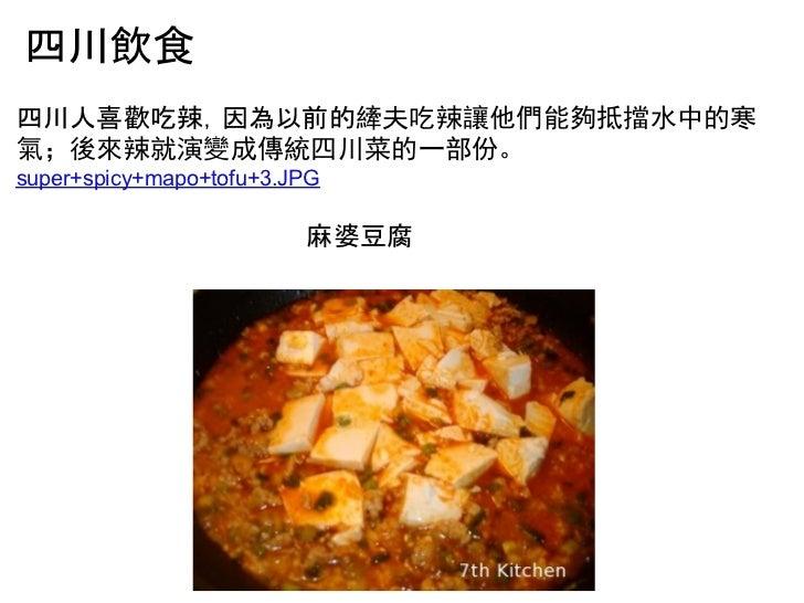 四川飲食四川人喜歡吃辣,因為以前的縴夫吃辣讓他們能夠抵擋水中的寒氣;後來辣就演變成傳統四川菜的一部份。super+spicy+mapo+tofu+3.JPG                         麻婆豆腐