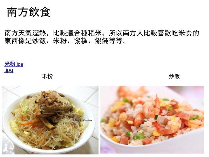南方飲食南方天氣溼熱,比較適合種稻米,所以南方人比較喜歡吃米食的東西像是炒飯、米粉、發糕、餛飩等等。米粉.jpg.jpg         米粉             ...