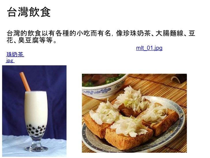 台灣飲食台灣的飲食以有各種的小吃而有名,像珍珠奶茶、大腸麵線、豆花、臭豆腐等等。                   mlt_01.jpg珠奶茶.jpg