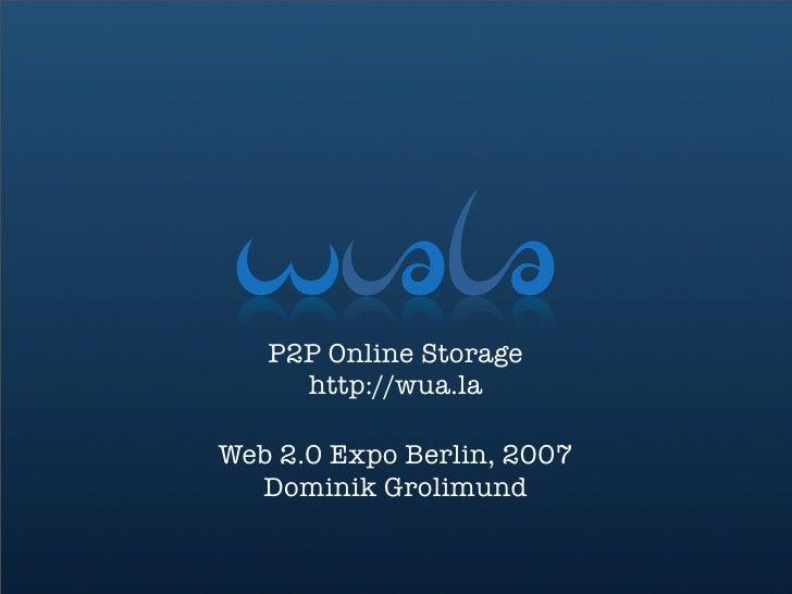 P2P Online Storage      http://wua.la  Web 2.0 Expo Berlin, 2007   Dominik Grolimund