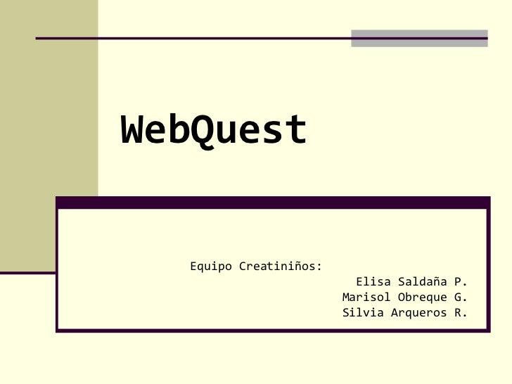 WebQuest Equipo Creatiniños: Elisa Saldaña P. Marisol Obreque G. Silvia Arqueros R.