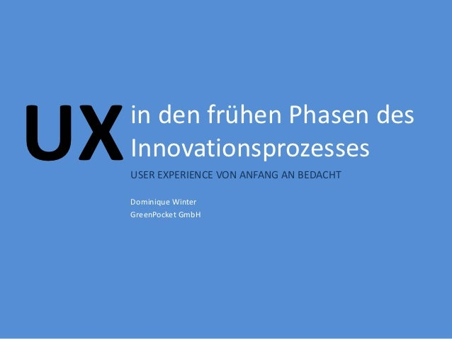 UX   in den frühen Phasen des     Innovationsprozesses     USER EXPERIENCE VON ANFANG AN BEDACHT     Dominique Winter     ...