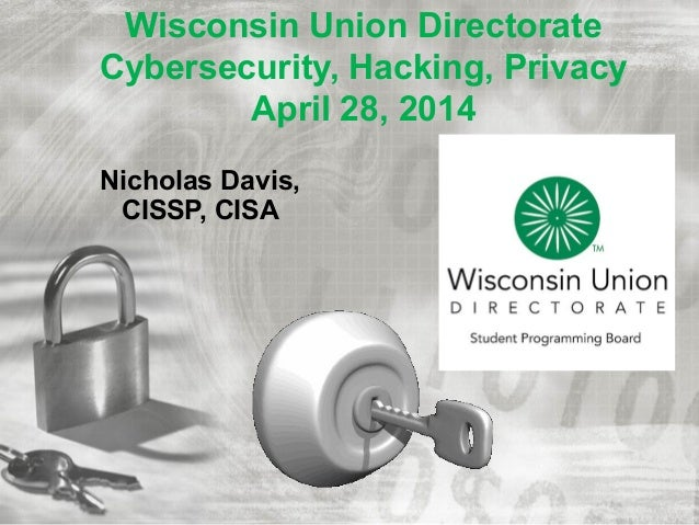 Wisconsin Union Directorate Cybersecurity, Hacking, Privacy April 28, 2014 Nicholas Davis, CISSP, CISA
