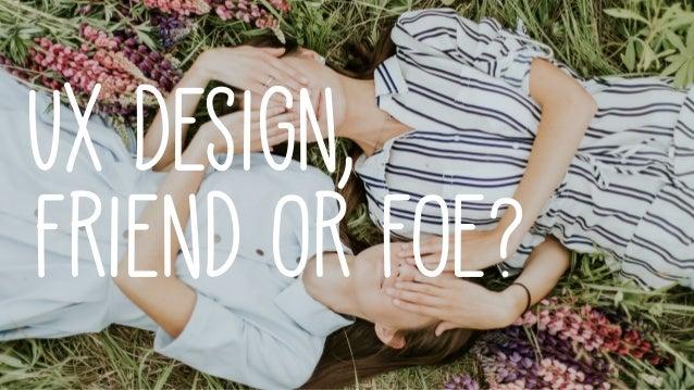 UX Design, Friend or Foe?