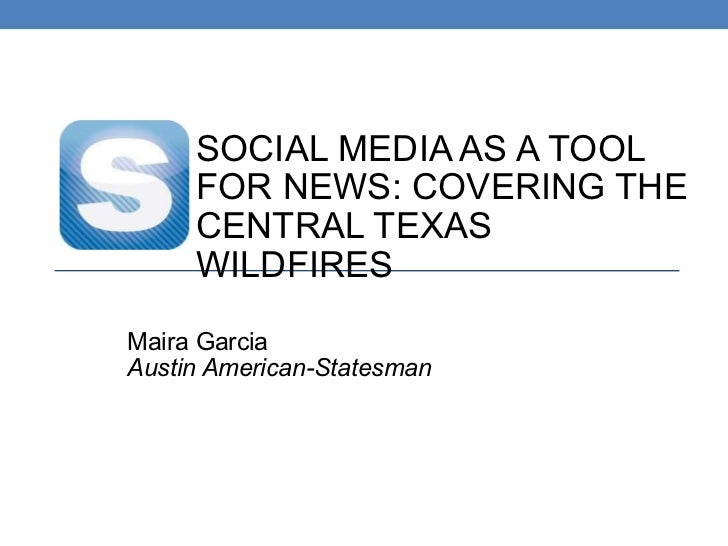 SOCIAL MEDIA AS A TOOL FOR NEWS: COVERING THE CENTRAL TEXAS WILDFIRES Maira Garcia Austin American-Statesman