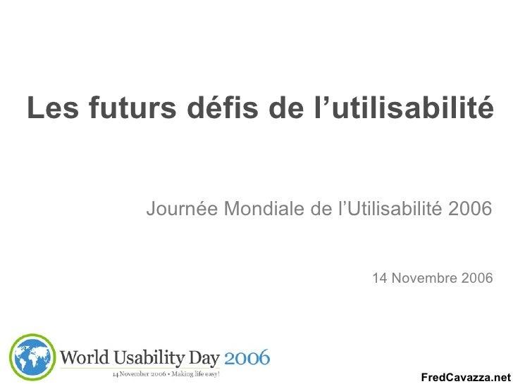 Les futurs défis de l'utilisabilité Journée Mondiale de l'Utilisabilité 2006 14 Novembre 2006