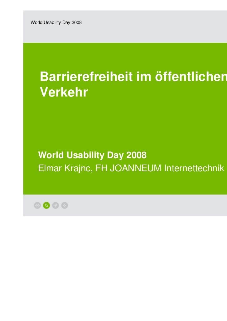 World Usability Day 2008    Barrierefreiheit im öffentlichen    Verkehr   World Usability Day 2008   Elmar Krajnc, FH JOAN...