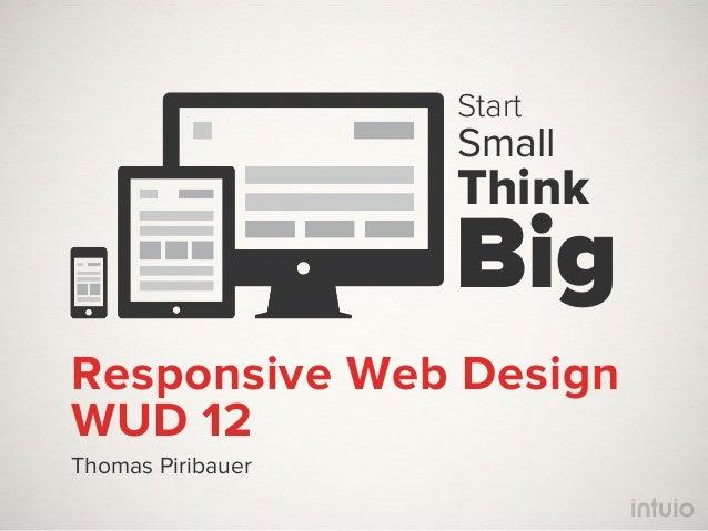 Start                   Small                   Think                   BigResponsive Web DesignWUD 12Thomas Piribauer