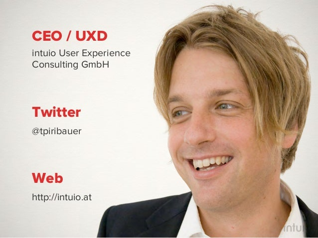 CEO / UXDintuio User ExperienceConsulting GmbHTwitter@tpiribauerWebhttp://intuio.at