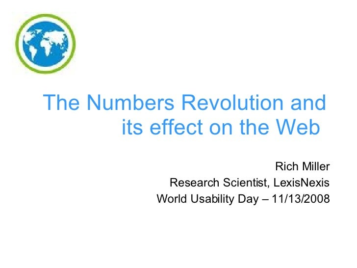 The Numbers Revolution and its effect on the Web   Rich Miller Research Scientist, LexisNexis World Usability Day – 11/13/...