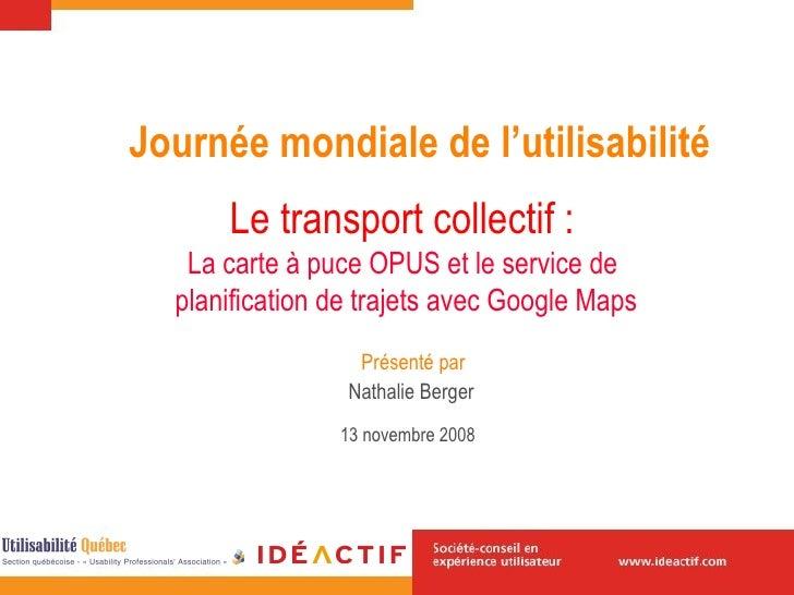 Le transport collectif :   La carte à puce OPUS et le service de  planification de trajets avec Google Maps Nathalie Berge...