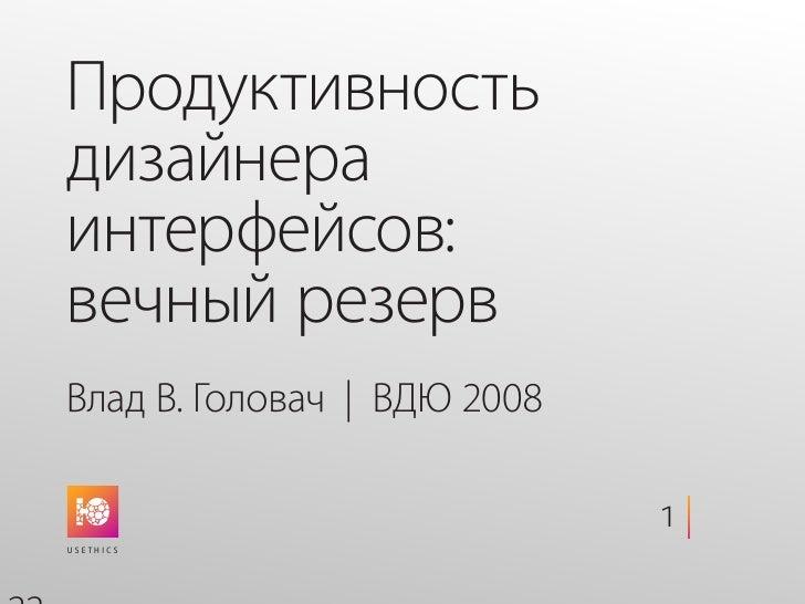 Продуктивность дизайнера интерфейсов: вечный резерв Влад В. Головач   ВДЮ 2008                               1   22 U s e ...
