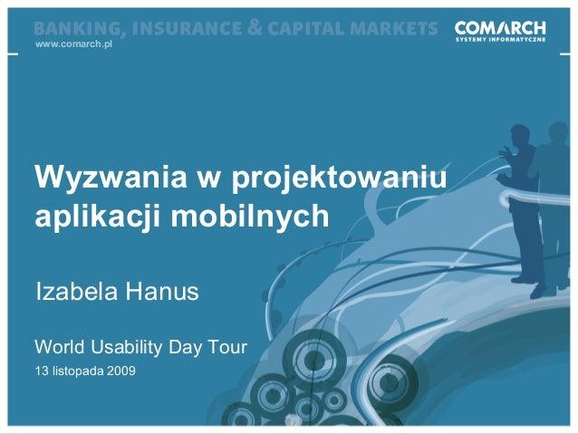 World Usability Day Tour World Usability Day Tour 13 listopada 2009 Wyzwania w projektowaniu aplikacji mobilnych Izabela H...