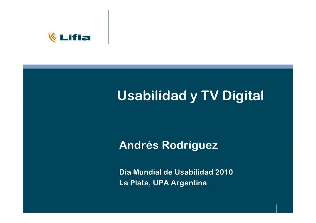 Usabilidad y TV DigitalAndrés RodríguezDía Mundial de Usabilidad 2010La Plata, UPA Argentina