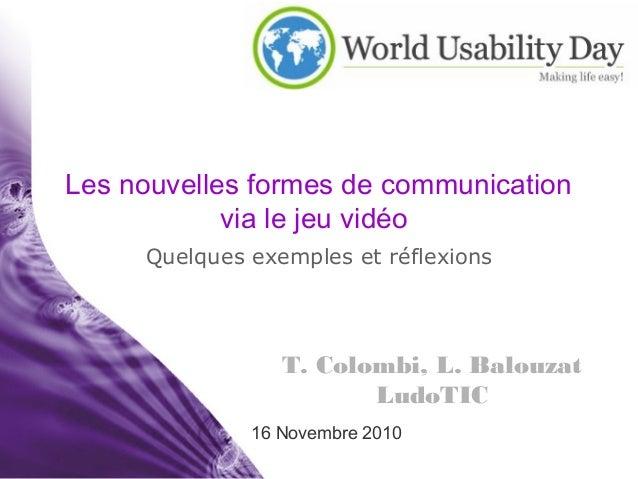 T. Colombi, L. Balouzat LudoTIC 16 Novembre 2010 Les nouvelles formes de communication via le jeu vidéo Quelques exemples ...