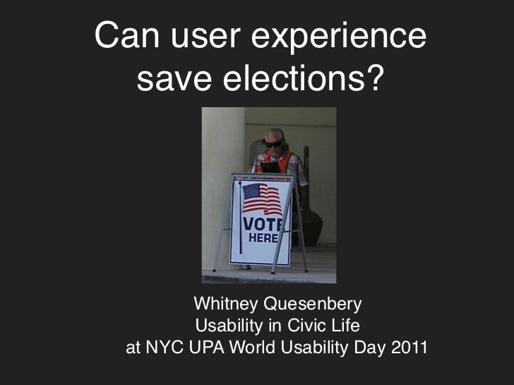 Can user experience  save elections?        Whitney Quesenbery        Usability in Civic Life at NYC UPA World Usability D...