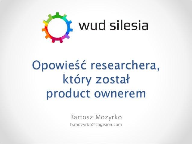 Opowieść researchera,     który został  product ownerem      Bartosz Mozyrko      b.mozyrko@cogision.com