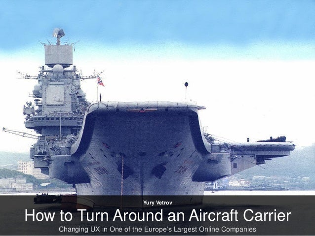 Yury VetrovHow to Turn Around an Aircraft Carrier    Changing UX in One of the Europe's Largest Online Companies