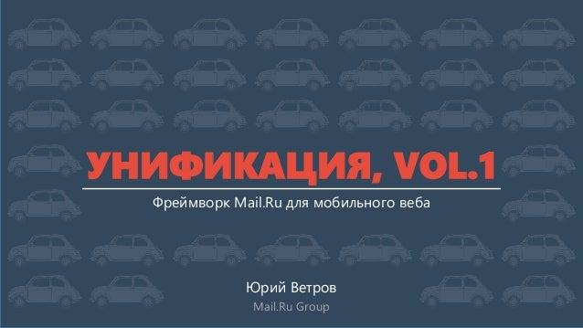 УНИФИКАЦИЯ, VOL.1 Фреймворк Mail.Ru для мобильного веба  Юрий Ветров Mail.Ru Group