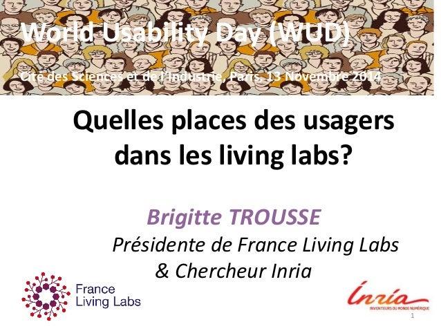 Quelles places des usagers dans les living labs? Brigitte TROUSSE Présidente de France Living Labs & Chercheur Inria 1 Wor...