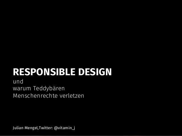RESPONSIBLE DESIGN und warum Teddybären Menschenrechte verletzen Julian Mengel,Twitter: @vitamin_j
