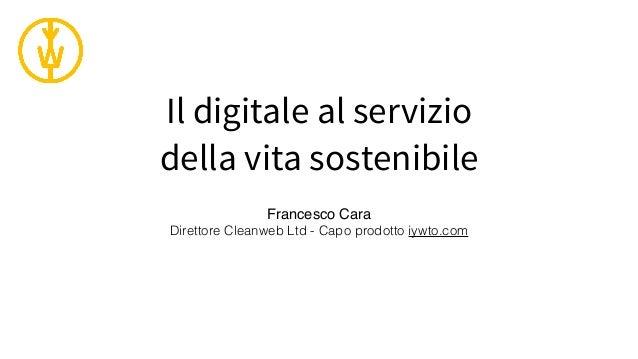 Il digitale al servizio della vita sostenibile Francesco Cara Direttore Cleanweb Ltd - Capo prodotto iywto.com