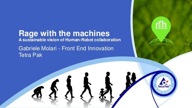 Rage with the machines A sustainable vision of Human-Robot collaboration Gabriele Molari - Front End Innovation Tetra Pak