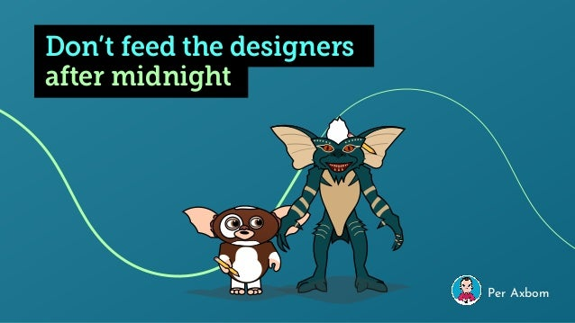 Don't feed the designers Per Axbom after midnight
